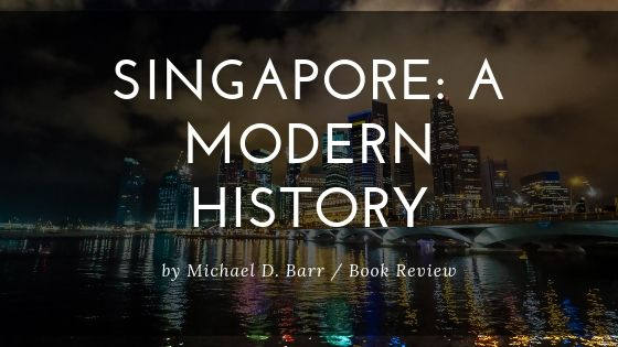 Book Review – Singapore: A Modern History, by Michael Barr