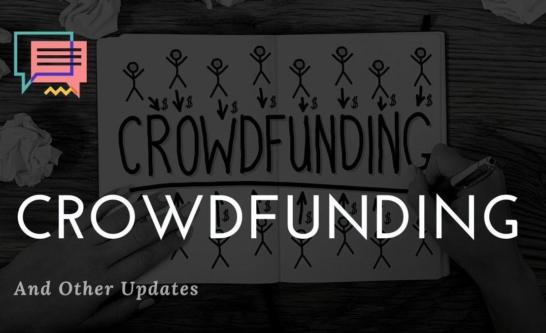 Crowdfunding and Other Updates